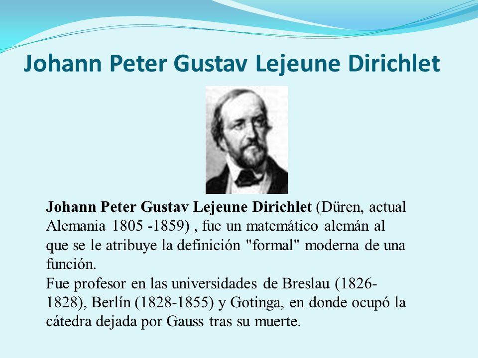 Johann Peter Gustav Lejeune Dirichlet Johann Peter Gustav Lejeune Dirichlet (Düren, actual Alemania 1805 -1859), fue un matemático alemán al que se le