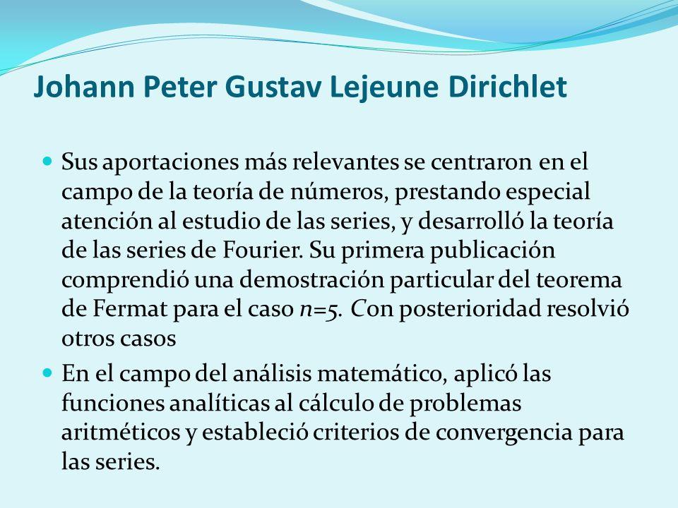 Johann Peter Gustav Lejeune Dirichlet Sus aportaciones más relevantes se centraron en el campo de la teoría de números, prestando especial atención al