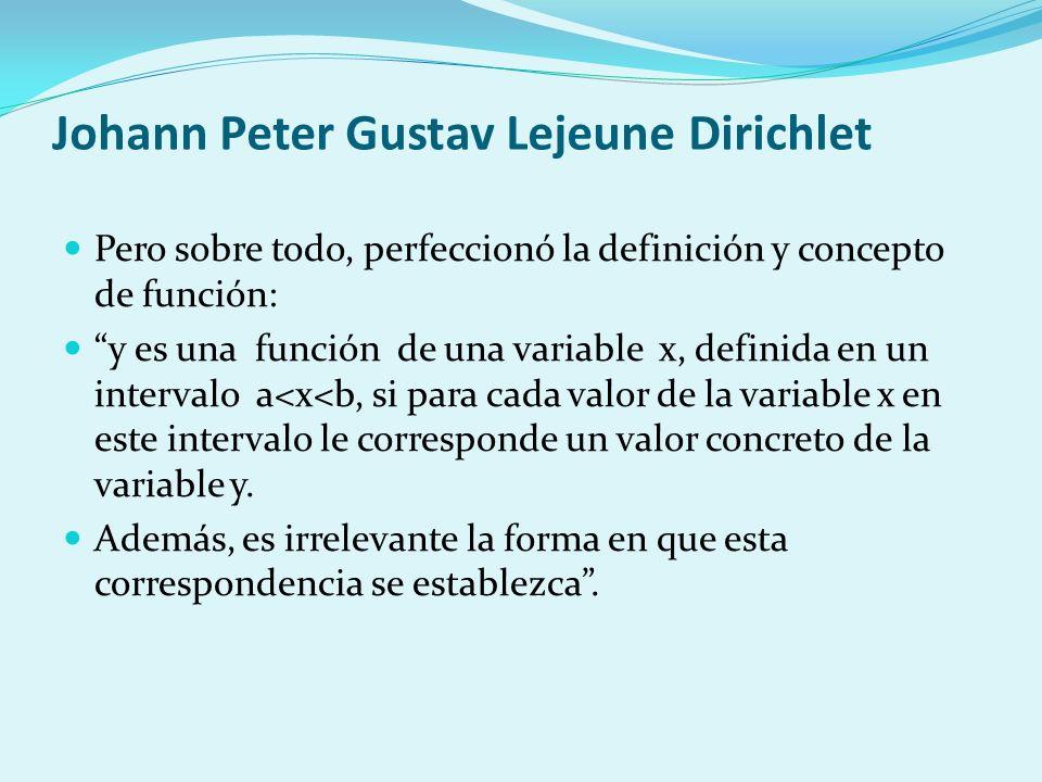 Johann Peter Gustav Lejeune Dirichlet Pero sobre todo, perfeccionó la definición y concepto de función: y es una función de una variable x, definida e