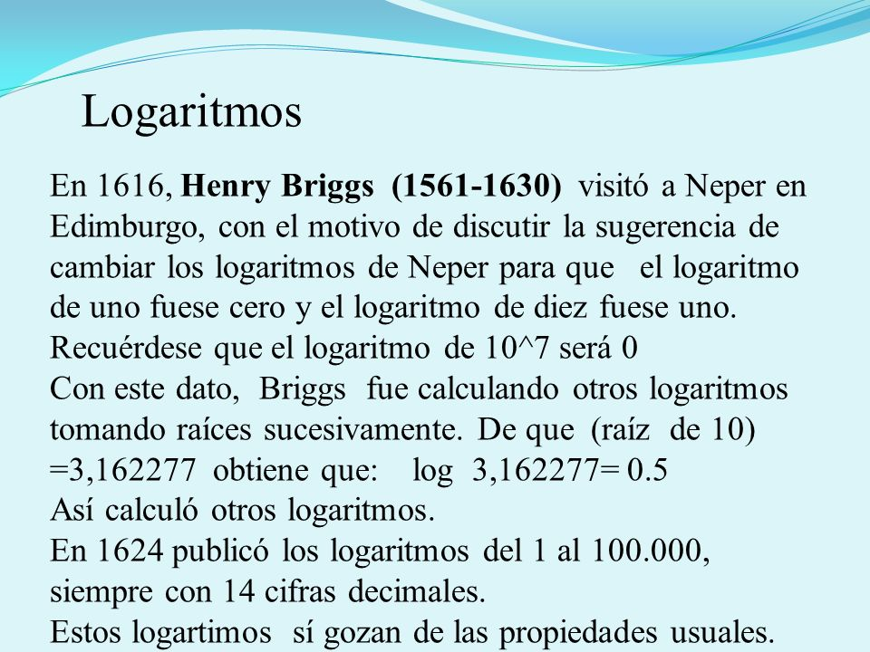 En 1616, Henry Briggs (1561-1630) visitó a Neper en Edimburgo, con el motivo de discutir la sugerencia de cambiar los logaritmos de Neper para que el logaritmo de uno fuese cero y el logaritmo de diez fuese uno.