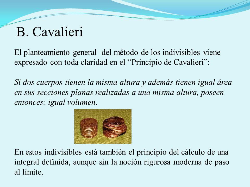 El planteamiento general del método de los indivisibles viene expresado con toda claridad en el Principio de Cavalieri: Si dos cuerpos tienen la misma