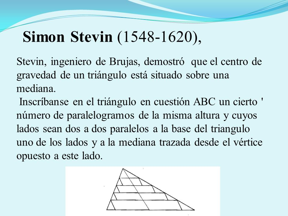 Stevin, ingeniero de Brujas, demostró que el centro de gravedad de un triángulo está situado sobre una mediana. Inscríbanse en el triángulo en cuestió