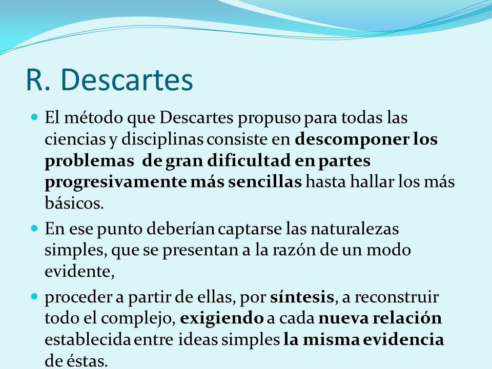R. Descartes El método que Descartes propuso para todas las ciencias y disciplinas consiste en descomponer los problemas de gran dificultad en partes