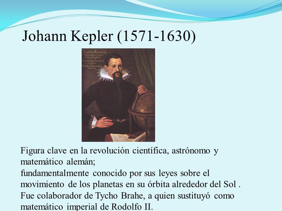 Johann Kepler (1571-1630) Figura clave en la revolución científica, astrónomo y matemático alemán; fundamentalmente conocido por sus leyes sobre el mo