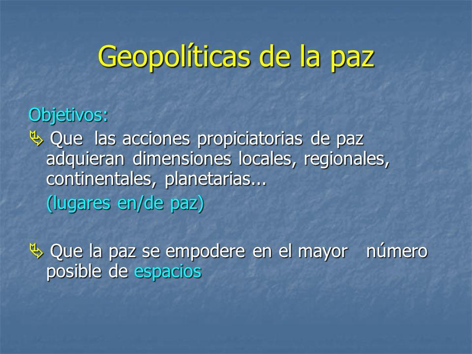 Geopolíticas de la paz Objetivos: Que las acciones propiciatorias de paz adquieran dimensiones locales, regionales, continentales, planetarias...