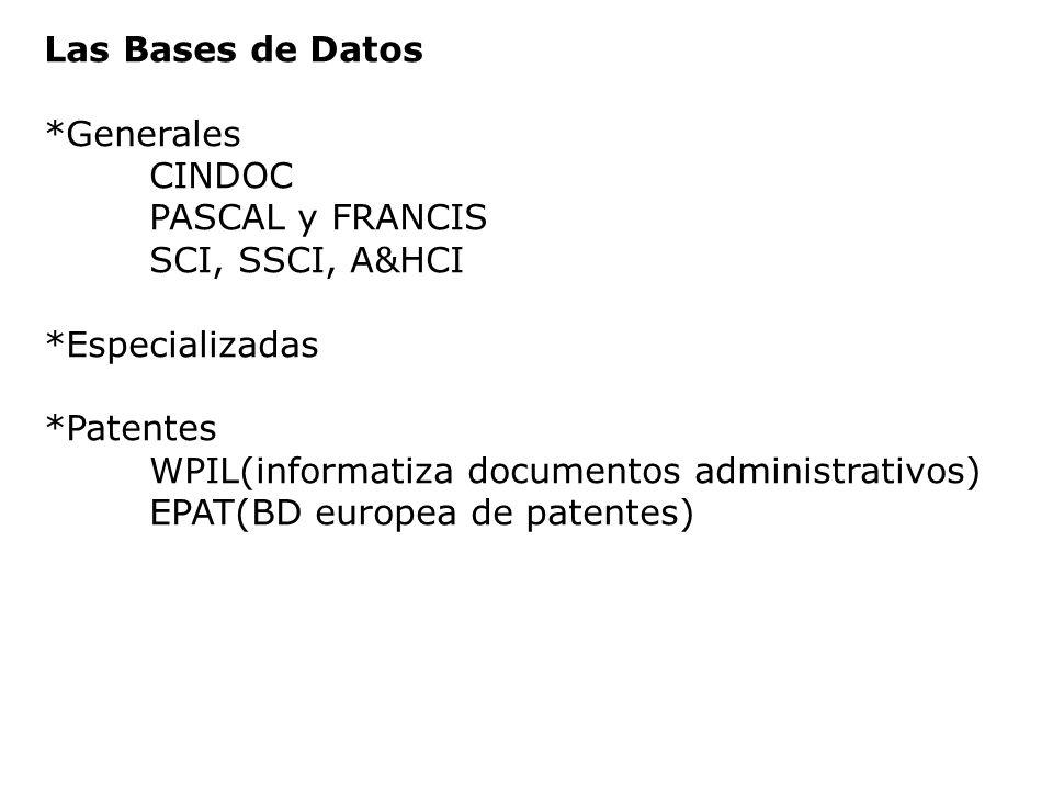 Las Bases de Datos *Generales CINDOC PASCAL y FRANCIS SCI, SSCI, A&HCI *Especializadas *Patentes WPIL(informatiza documentos administrativos) EPAT(BD
