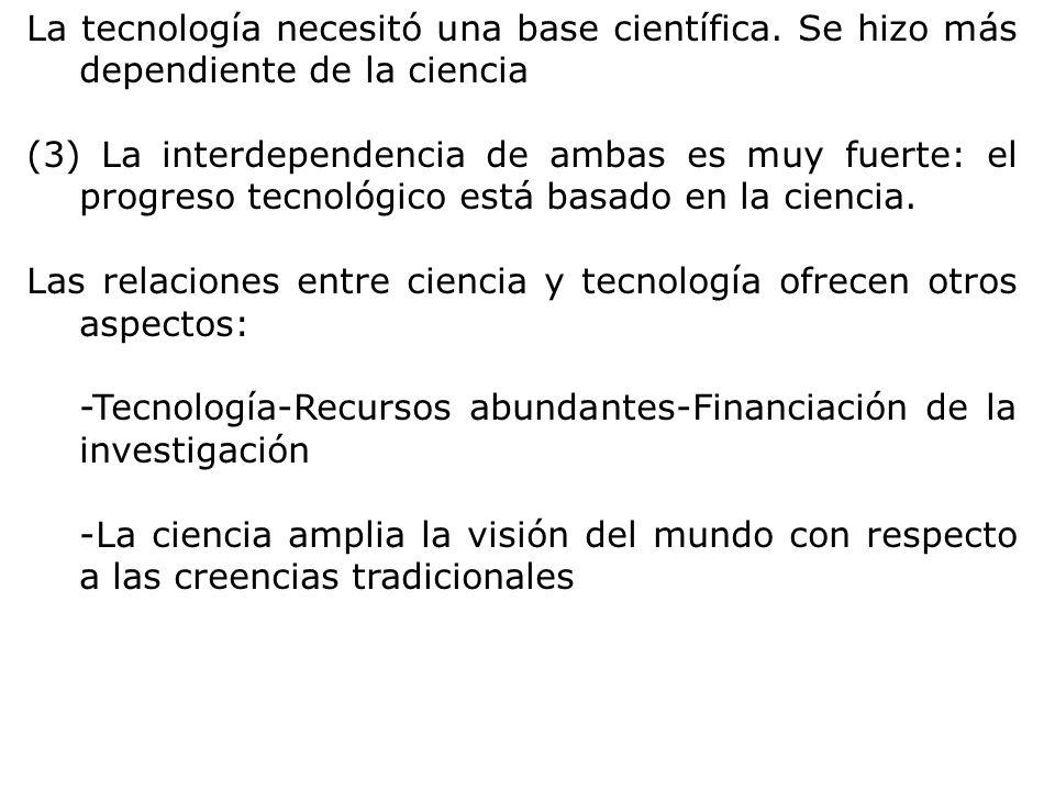 La tecnología necesitó una base científica. Se hizo más dependiente de la ciencia (3) La interdependencia de ambas es muy fuerte: el progreso tecnológ