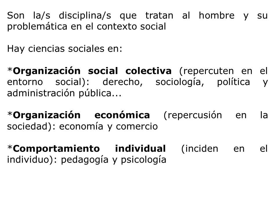 Son la/s disciplina/s que tratan al hombre y su problemática en el contexto social Hay ciencias sociales en: *Organización social colectiva (repercute