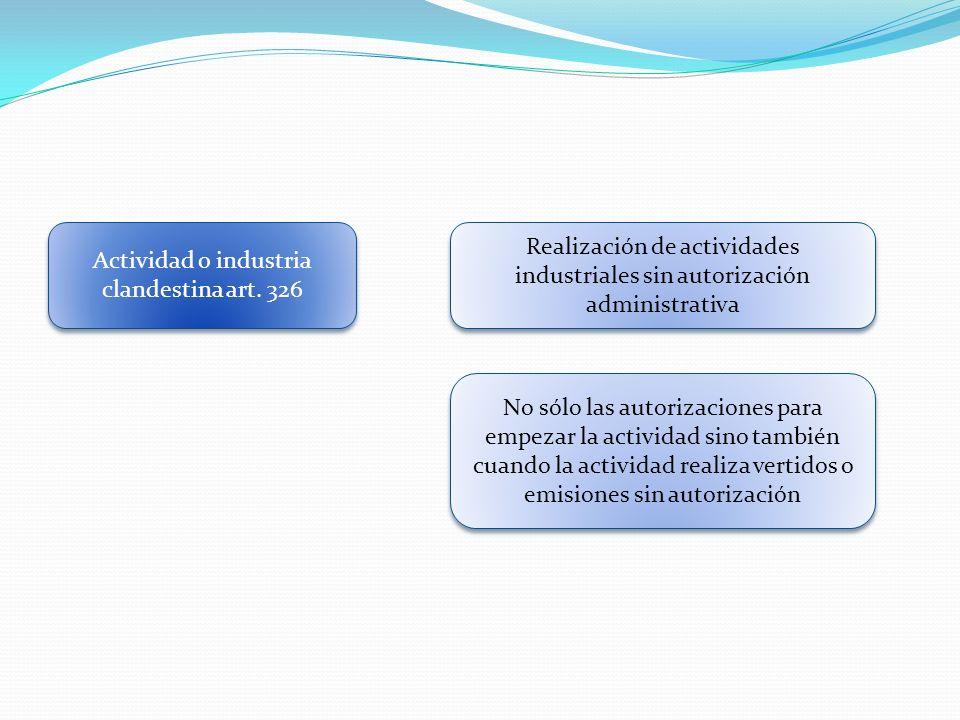 Actividad o industria clandestina art. 326 Realización de actividades industriales sin autorización administrativa No sólo las autorizaciones para emp