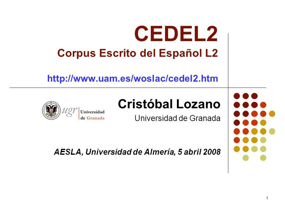 1 CEDEL2 Corpus Escrito del Español L2 http://www.uam.es/woslac/cedel2.htm Cristóbal Lozano Universidad de Granada AESLA, Universidad de Almería, 5 ab