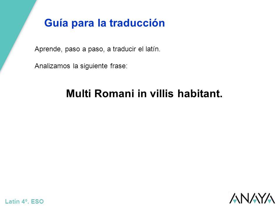 Guía para la traducción Latín 4º. ESO Aprende, paso a paso, a traducir el latín. Analizamos la siguiente frase: Multi Romani in villis habitant.