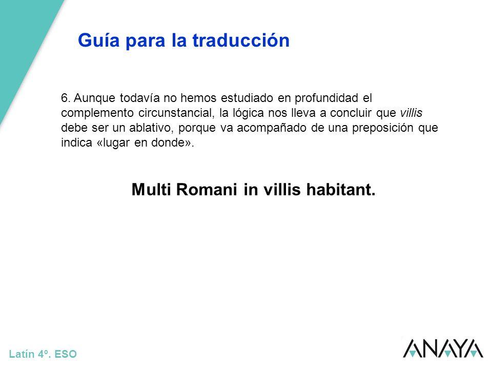Guía para la traducción Latín 4º. ESO 6. Aunque todavía no hemos estudiado en profundidad el complemento circunstancial, la lógica nos lleva a conclui