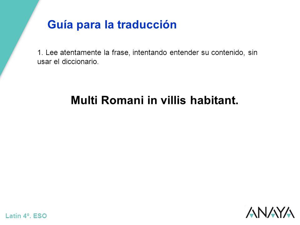 Guía para la traducción Latín 4º. ESO 1. Lee atentamente la frase, intentando entender su contenido, sin usar el diccionario. Multi Romani in villis h