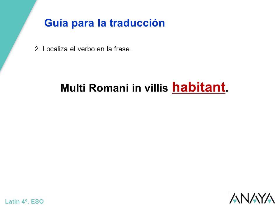 Guía para la traducción Latín 4º. ESO 2. Localiza el verbo en la frase. Multi Romani in villis habitant.