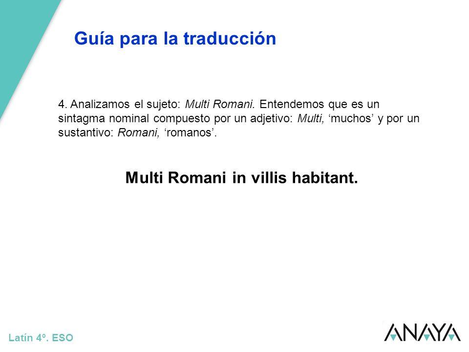 Guía para la traducción Latín 4º. ESO 4. Analizamos el sujeto: Multi Romani. Entendemos que es un sintagma nominal compuesto por un adjetivo: Multi, m