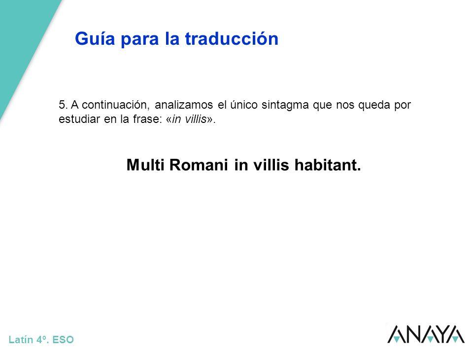 Guía para la traducción Latín 4º. ESO 5. A continuación, analizamos el único sintagma que nos queda por estudiar en la frase: «in villis». Multi Roman