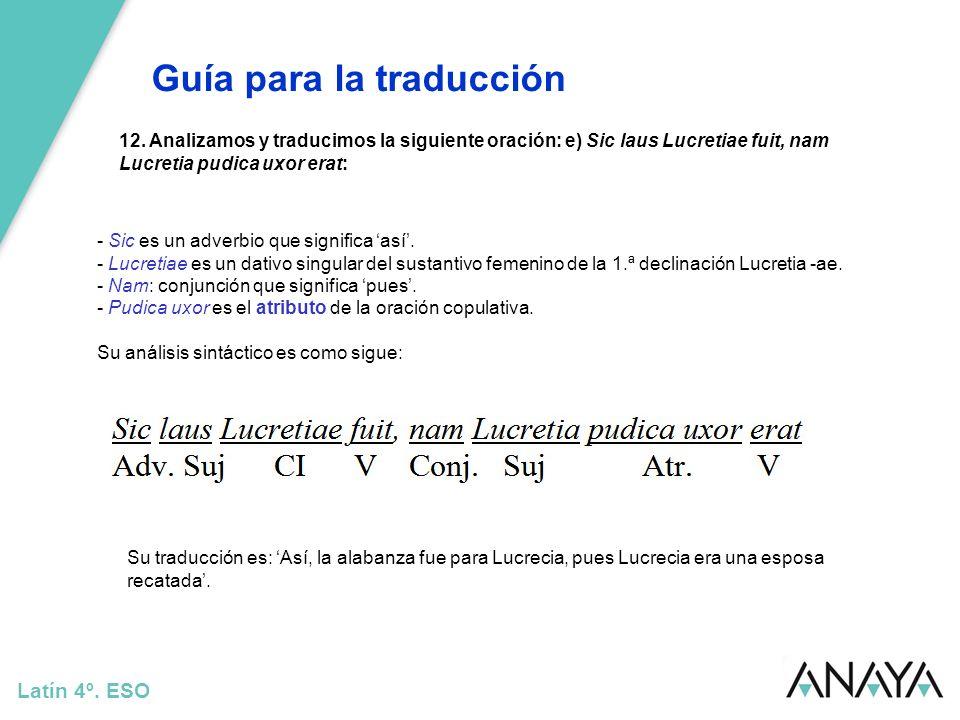Guía para la traducción Latín 4º. ESO 12. Analizamos y traducimos la siguiente oración: e) Sic laus Lucretiae fuit, nam Lucretia pudica uxor erat: Su