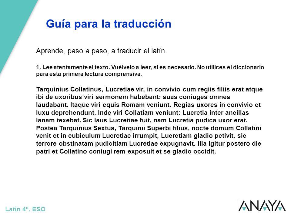 Guía para la traducción Latín 4º. ESO Aprende, paso a paso, a traducir el latín. 1. Lee atentamente el texto. Vuélvelo a leer, si es necesario. No uti
