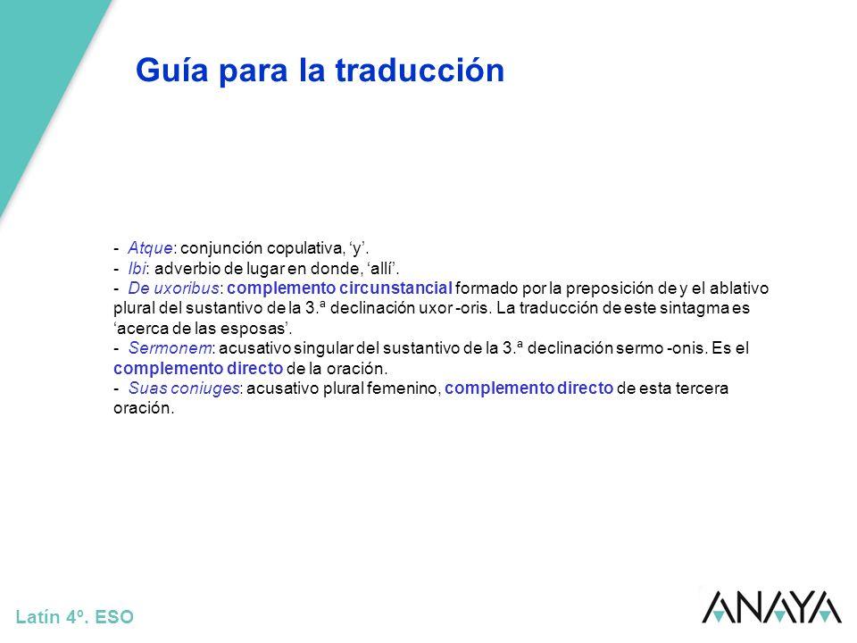 Guía para la traducción Latín 4º. ESO - Atque: conjunción copulativa, y. - Ibi: adverbio de lugar en donde, allí. - De uxoribus: complemento circunsta
