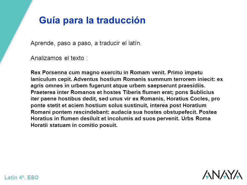 Guía para la traducción Latín 4º. ESO Aprende, paso a paso, a traducir el latín. Analizamos el texto : Rex Porsenna cum magno exercitu in Romam venit.