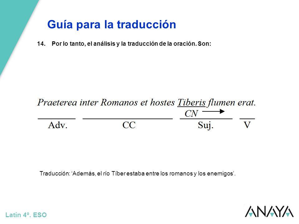 Guía para la traducción Latín 4º. ESO 14.Por lo tanto, el análisis y la traducción de la oración. Son: Traducción: Además, el río Tíber estaba entre l