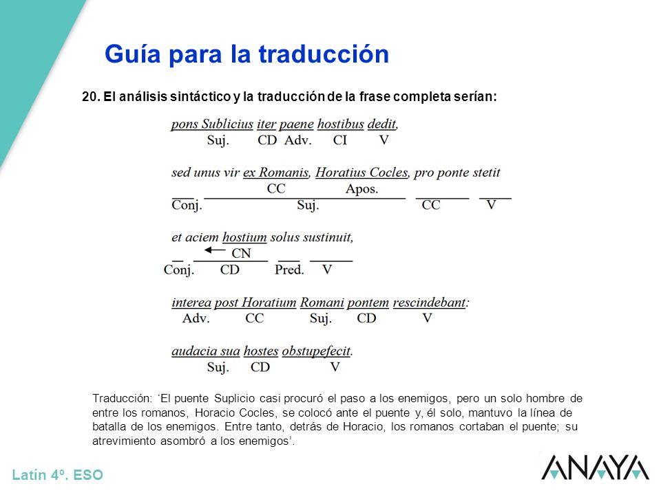 Guía para la traducción Latín 4º. ESO 20. El análisis sintáctico y la traducción de la frase completa serían: Traducción: El puente Suplicio casi proc