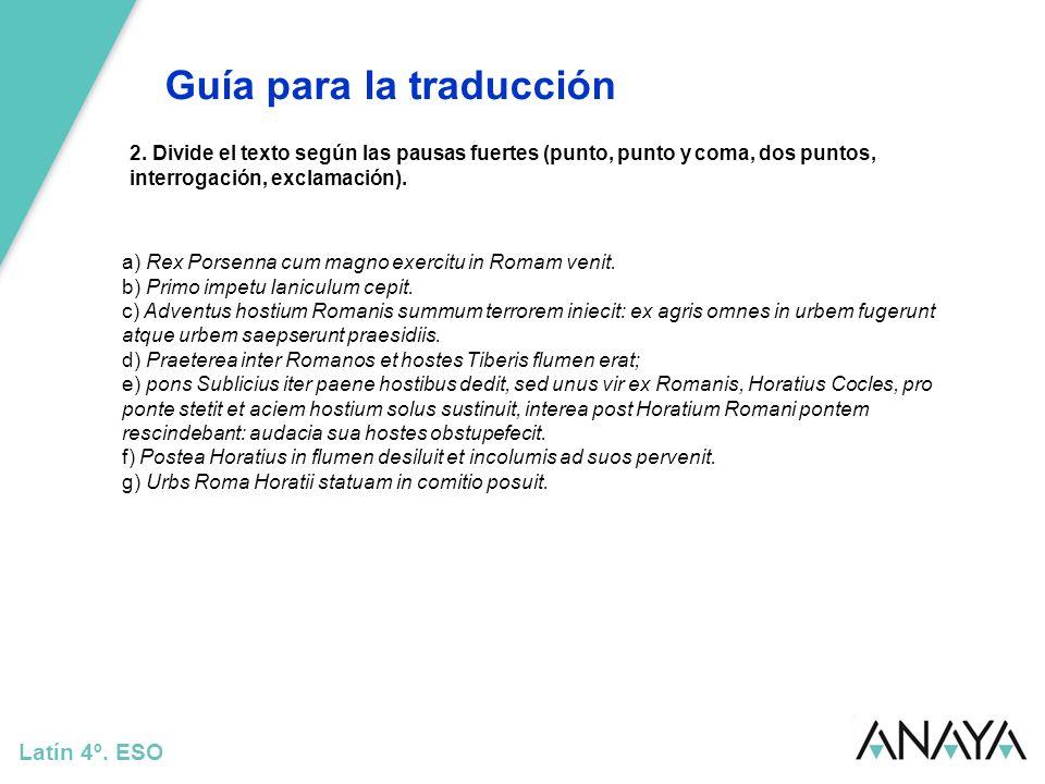 Guía para la traducción Latín 4º. ESO 2. Divide el texto según las pausas fuertes (punto, punto y coma, dos puntos, interrogación, exclamación). a) Re