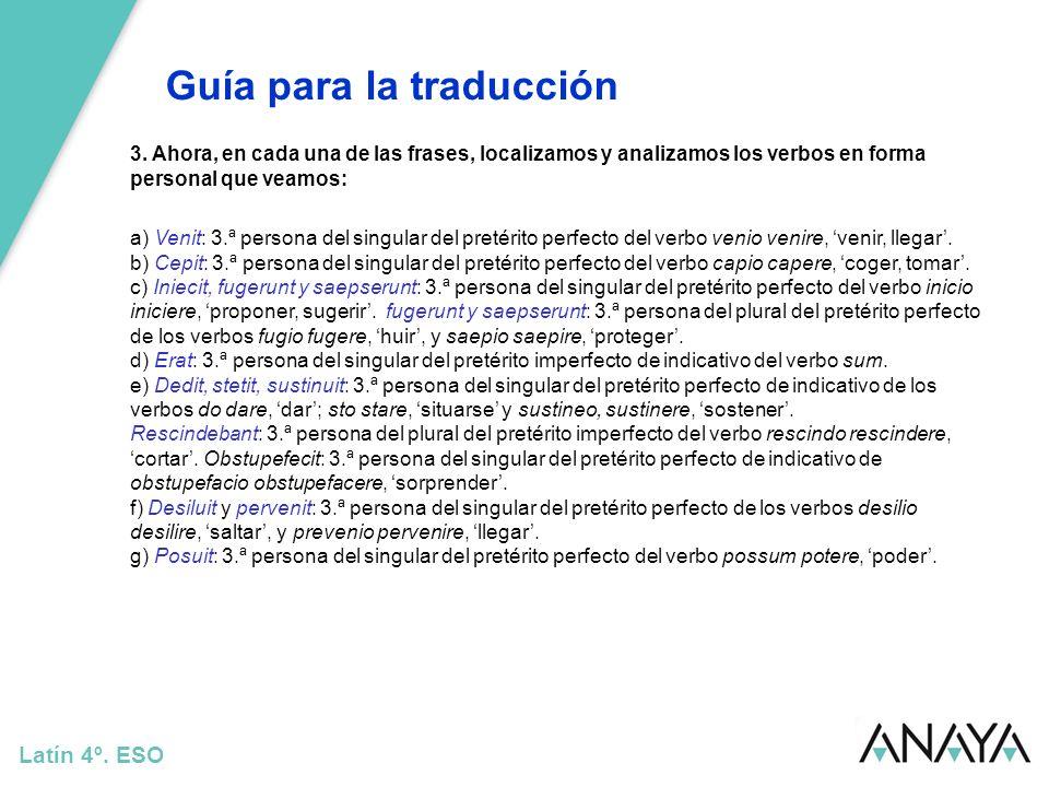 Guía para la traducción Latín 4º. ESO 3. Ahora, en cada una de las frases, localizamos y analizamos los verbos en forma personal que veamos: a) Venit: