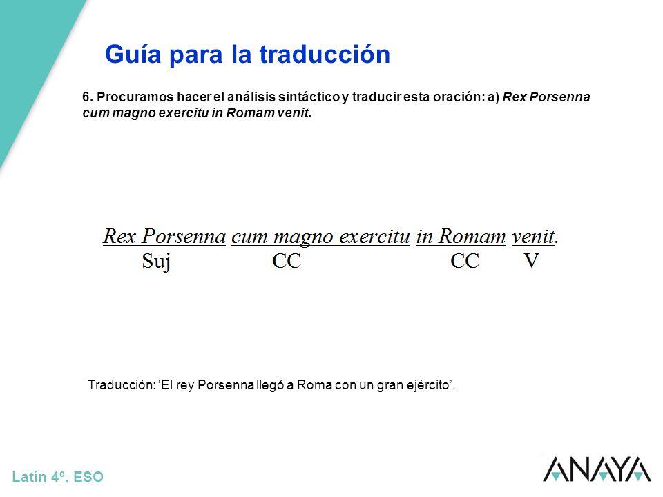 Guía para la traducción Latín 4º. ESO 6. Procuramos hacer el análisis sintáctico y traducir esta oración: a) Rex Porsenna cum magno exercitu in Romam