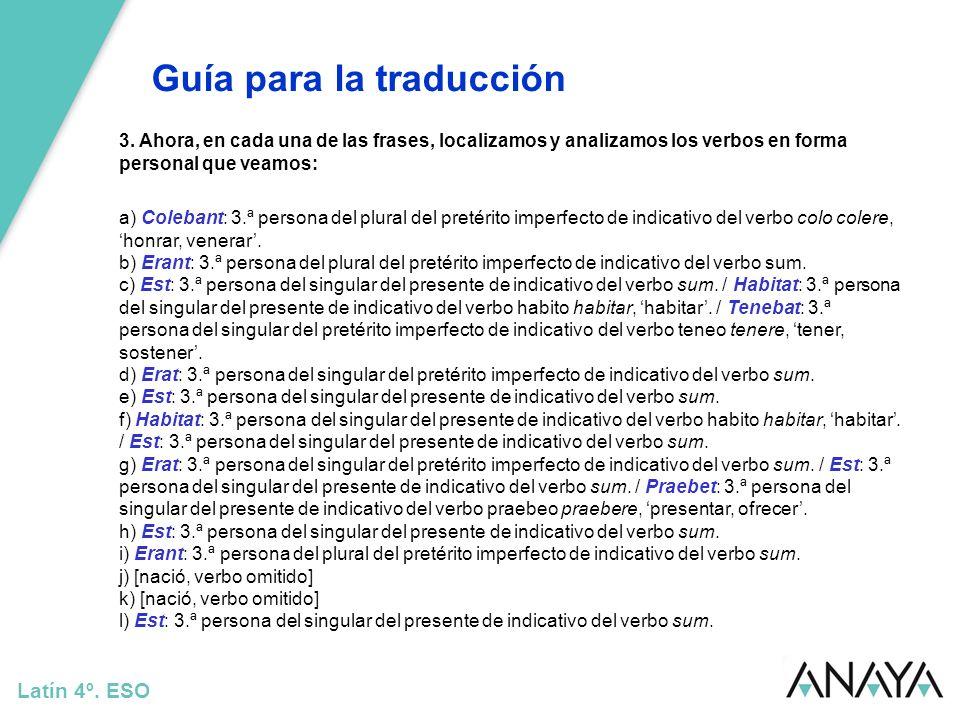 Guía para la traducción Latín 4º. ESO 3. Ahora, en cada una de las frases, localizamos y analizamos los verbos en forma personal que veamos: a) Coleba