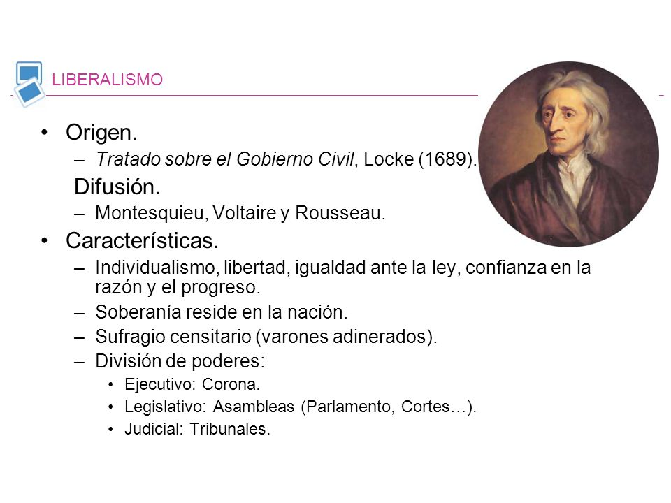 Origen. –Tratado sobre el Gobierno Civil, Locke (1689). Difusión. –Montesquieu, Voltaire y Rousseau. Características. –Individualismo, libertad, igual