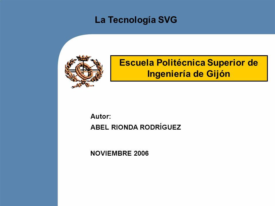 La Tecnología SVG Autor: ABEL RIONDA RODRÍGUEZ NOVIEMBRE 2006 Escuela Politécnica Superior de Ingeniería de Gijón