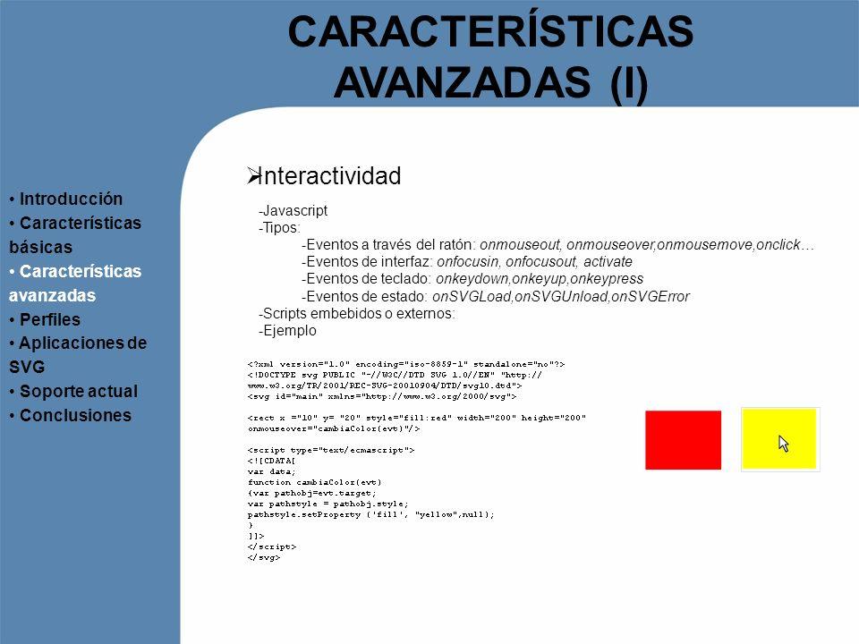 CARACTERÍSTICAS AVANZADAS (I) Interactividad Introducción Características básicas Características avanzadas Perfiles Aplicaciones de SVG Soporte actua
