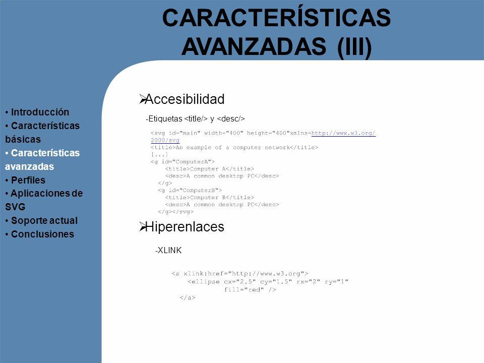 CARACTERÍSTICAS AVANZADAS (III) Accesibilidad Introducción Características básicas Características avanzadas Perfiles Aplicaciones de SVG Soporte actu