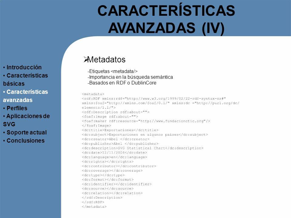 CARACTERÍSTICAS AVANZADAS (IV) Metadatos Introducción Características básicas Características avanzadas Perfiles Aplicaciones de SVG Soporte actual Co