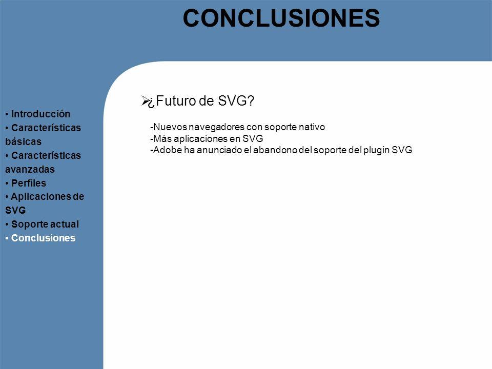 CONCLUSIONES ¿Futuro de SVG? Introducción Características básicas Características avanzadas Perfiles Aplicaciones de SVG Soporte actual Conclusiones -