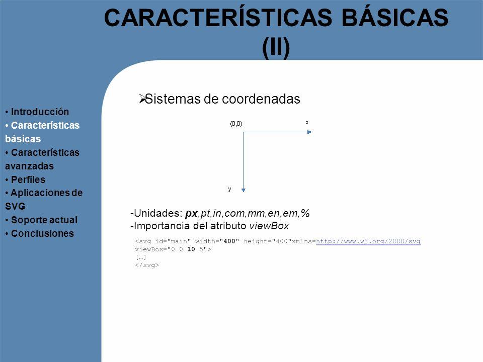 CARACTERÍSTICAS BÁSICAS (III) Transformaciones Introducción Características básicas Características avanzadas Perfiles Aplicaciones de SVG Soporte actual Conclusiones -Atributo transform -Escalado, translación, rotación y skew -Utilización de etiqueta -Posibilidad de aplicar una matriz de transformación -Más complejo -Las nuevas coordenadas se calculan como