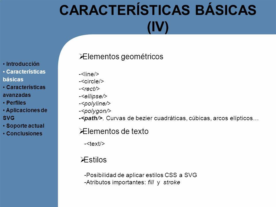 CARACTERÍSTICAS BÁSICAS (V) Estilos (continuación) Introducción Características básicas Características avanzadas Perfiles Aplicaciones de SVG Soporte actual Conclusiones -Atributo style embebido -Bloque style en el propio documento -Referencia a un documento CSS
