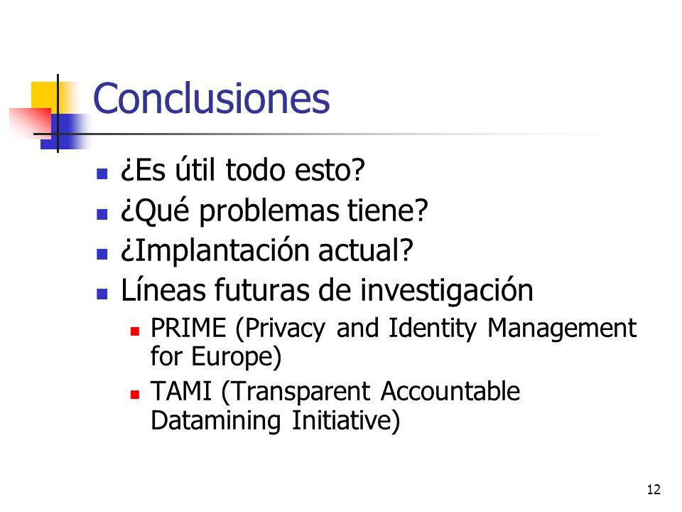 12 Conclusiones ¿Es útil todo esto? ¿Qué problemas tiene? ¿Implantación actual? Líneas futuras de investigación PRIME (Privacy and Identity Management