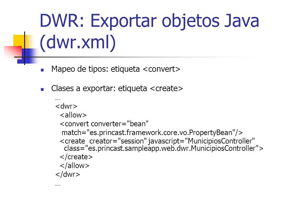 DWR: Exportar objetos Java (dwr.xml) Mapeo de tipos: etiqueta Clases a exportar: etiqueta … <convert converter= bean match= es.princast.framework.core.vo.PropertyBean /> …
