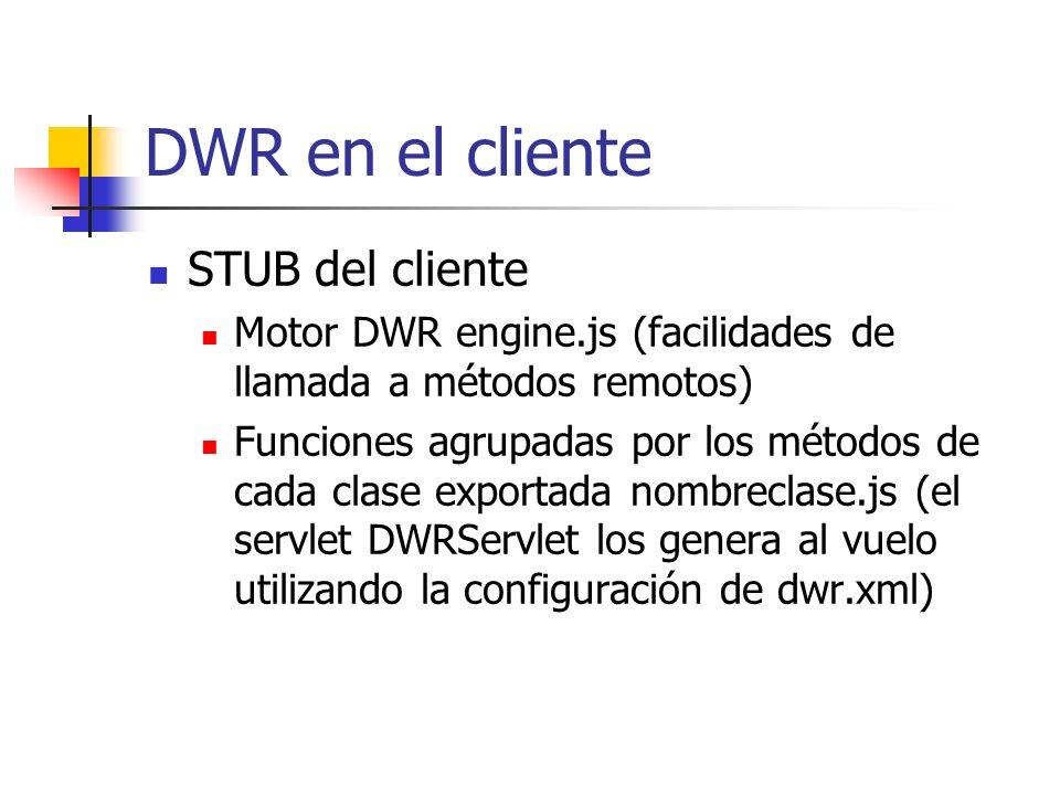 DWR en el cliente STUB del cliente Motor DWR engine.js (facilidades de llamada a métodos remotos) Funciones agrupadas por los métodos de cada clase exportada nombreclase.js (el servlet DWRServlet los genera al vuelo utilizando la configuración de dwr.xml)