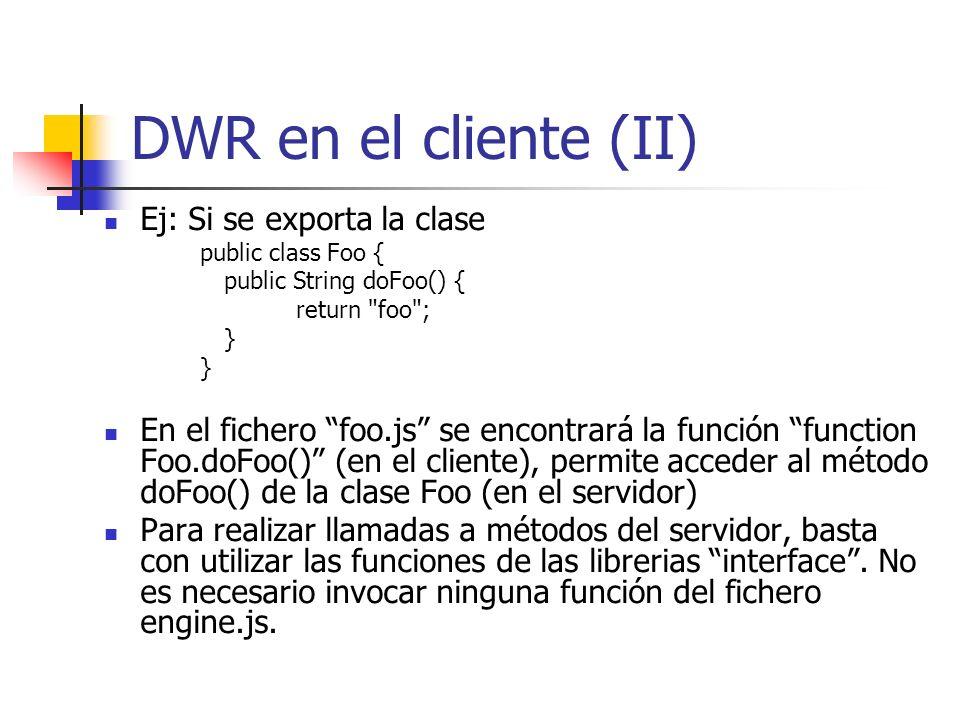 DWR en el cliente (II) Ej: Si se exporta la clase public class Foo { public String doFoo() { return foo ; } En el fichero foo.js se encontrará la función function Foo.doFoo() (en el cliente), permite acceder al método doFoo() de la clase Foo (en el servidor) Para realizar llamadas a métodos del servidor, basta con utilizar las funciones de las librerias interface.