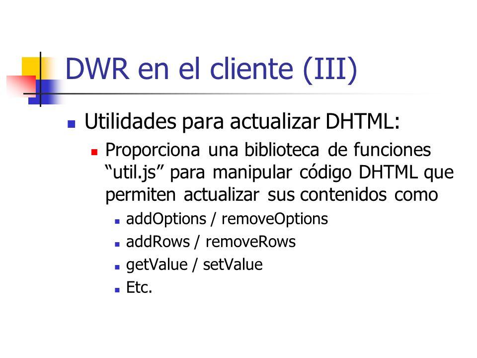 DWR en el cliente (III) Utilidades para actualizar DHTML: Proporciona una biblioteca de funciones util.js para manipular código DHTML que permiten actualizar sus contenidos como addOptions / removeOptions addRows / removeRows getValue / setValue Etc.
