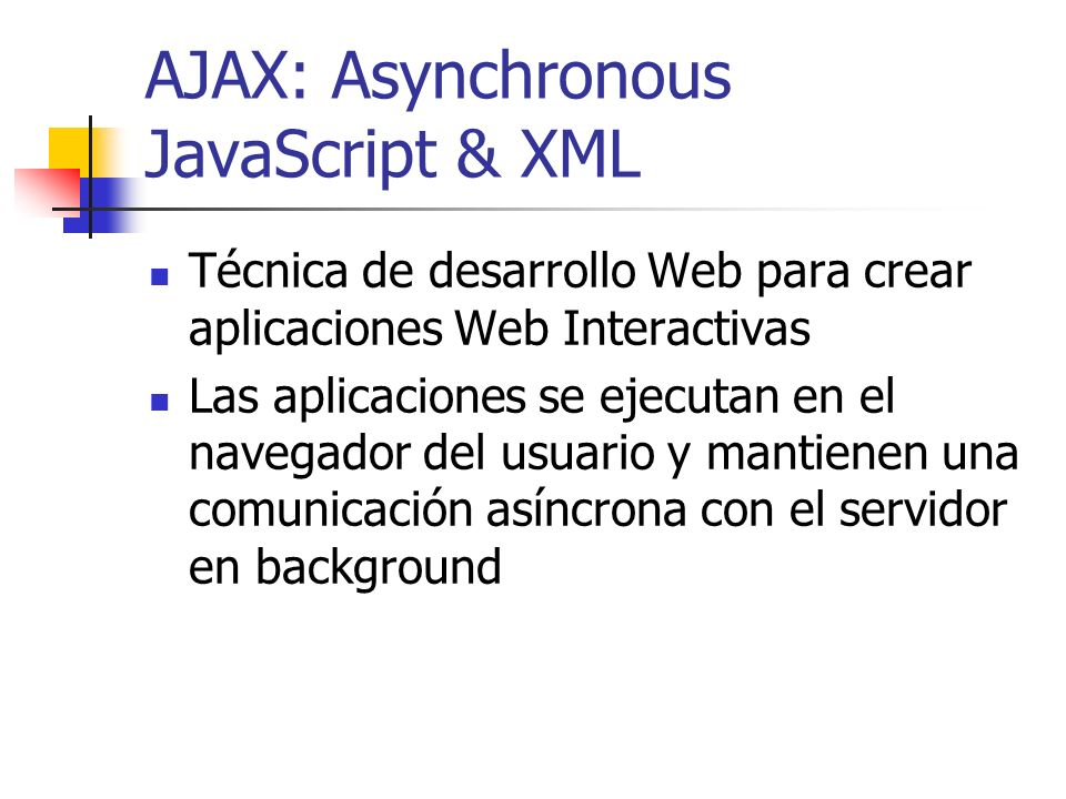 AJAX: Asynchronous JavaScript & XML Técnica de desarrollo Web para crear aplicaciones Web Interactivas Las aplicaciones se ejecutan en el navegador del usuario y mantienen una comunicación asíncrona con el servidor en background