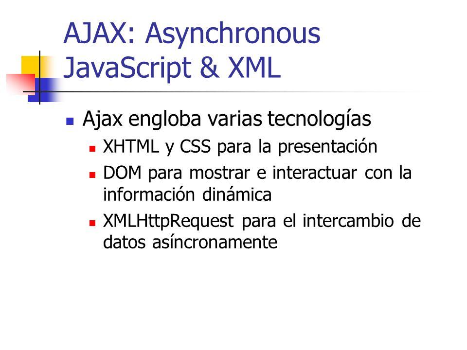 AJAX: Asynchronous JavaScript & XML Ajax engloba varias tecnologías XHTML y CSS para la presentación DOM para mostrar e interactuar con la información dinámica XMLHttpRequest para el intercambio de datos asíncronamente