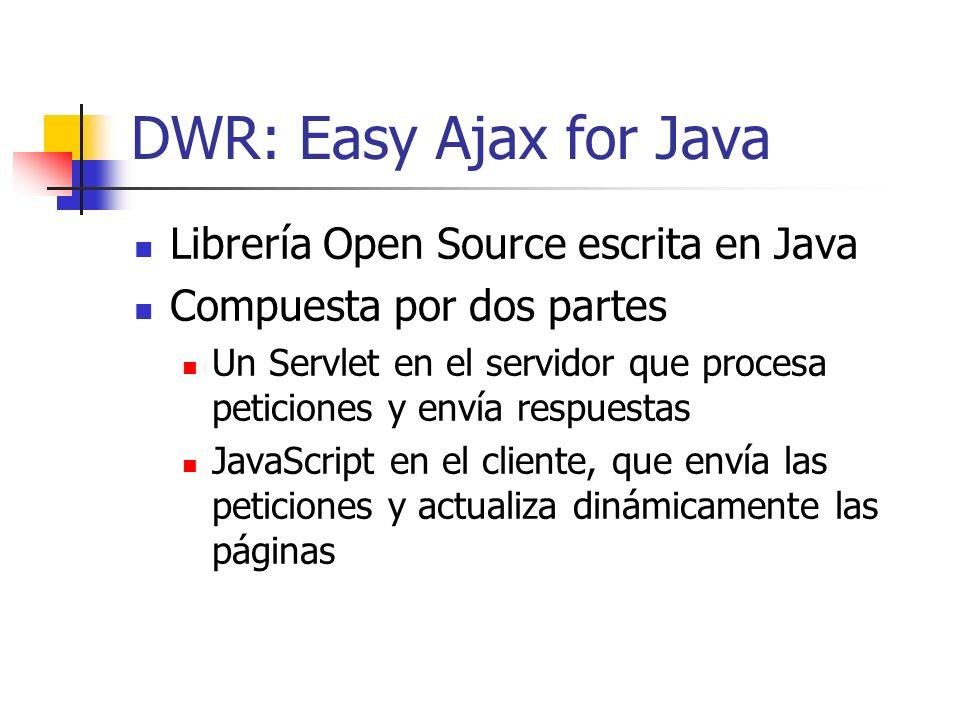 DWR: Easy Ajax for Java Librería Open Source escrita en Java Compuesta por dos partes Un Servlet en el servidor que procesa peticiones y envía respuestas JavaScript en el cliente, que envía las peticiones y actualiza dinámicamente las páginas