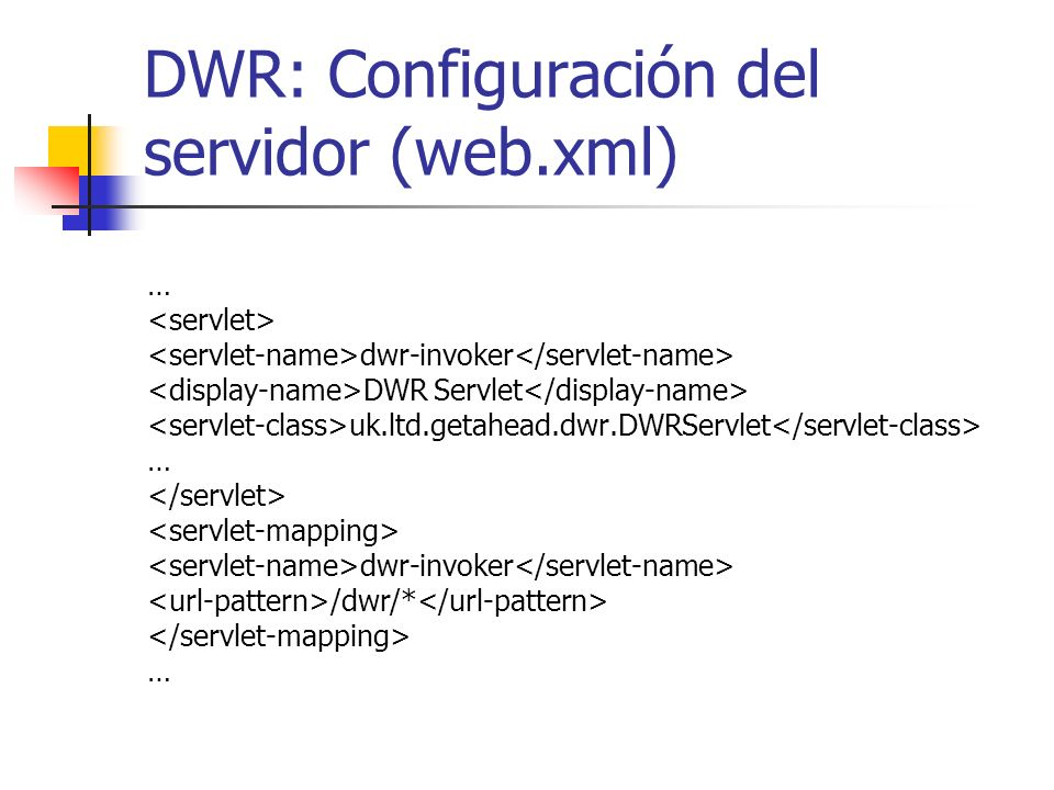 DWR: Configuración del servidor (web.xml) … dwr-invoker DWR Servlet uk.ltd.getahead.dwr.DWRServlet … dwr-invoker /dwr/* …