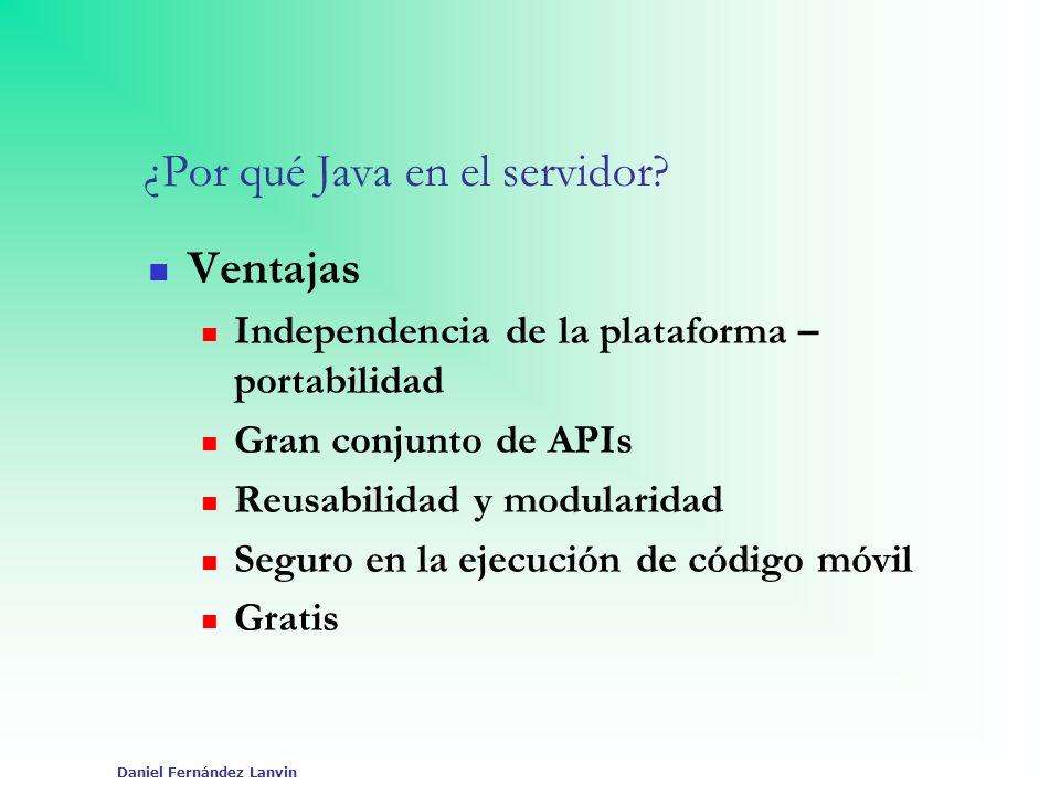 Daniel Fernández Lanvin ¿Por qué Java en el servidor? Ventajas Independencia de la plataforma – portabilidad Gran conjunto de APIs Reusabilidad y modu