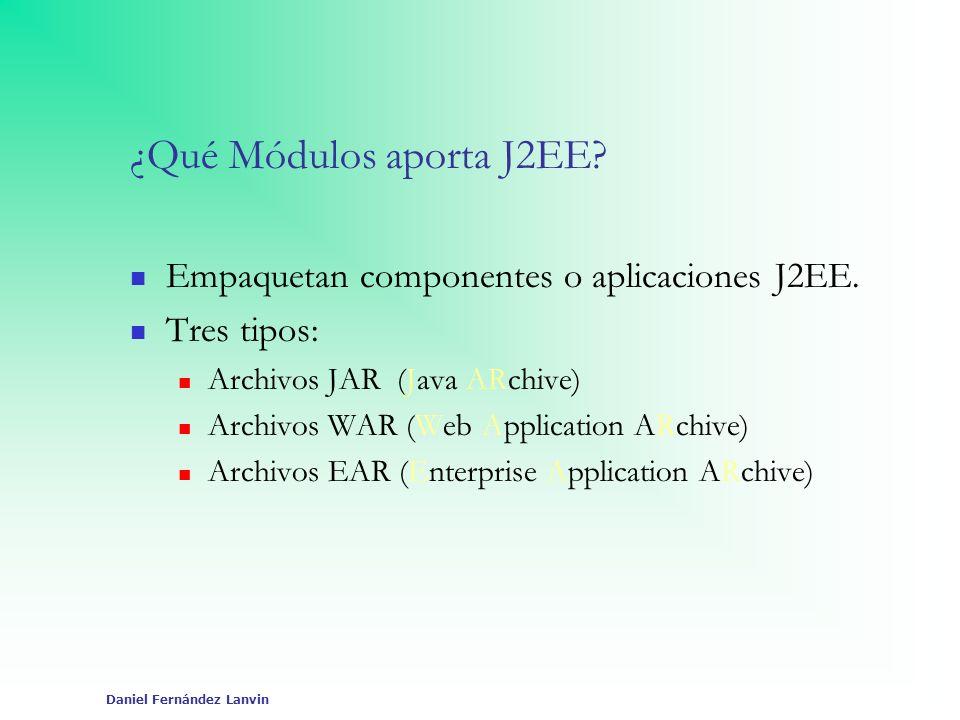 Daniel Fernández Lanvin ¿Qué Módulos aporta J2EE? Empaquetan componentes o aplicaciones J2EE. Tres tipos: Archivos JAR (Java ARchive) Archivos WAR (We
