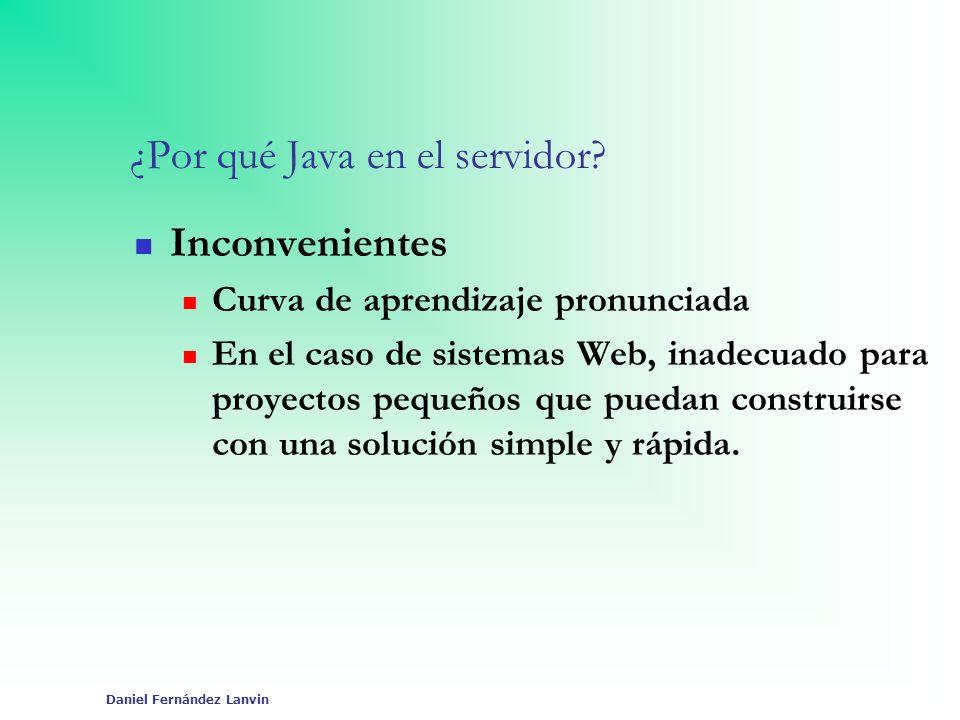 Daniel Fernández Lanvin ¿Por qué Java en el servidor? Inconvenientes Curva de aprendizaje pronunciada En el caso de sistemas Web, inadecuado para proy